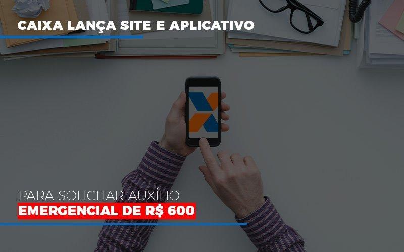 Caixa Lanca Site E Aplicativo Para Solicitar Auxilio Emergencial De Rs 600 - Notícias e Artigos Contábeis em Vila Velha   Logran Contabilidade