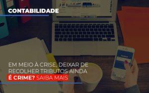 Em Meio A Crise Deixar De Recolher Tributos Ainda E Crime - Notícias e Artigos Contábeis em Vila Velha | Logran Contabilidade