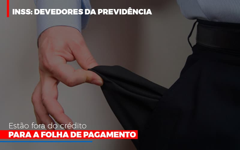 Inss Devedores Da Previdencia Estao Fora Do Credito Para Folha De Pagamento - Notícias e Artigos Contábeis em Vila Velha | Logran Contabilidade