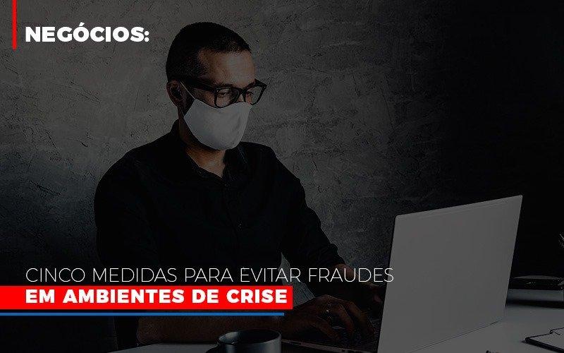 Negocios Cinco Medidas Para Evitar Fraudes Em Ambientes De Crise - Notícias e Artigos Contábeis em Vila Velha | Logran Contabilidade