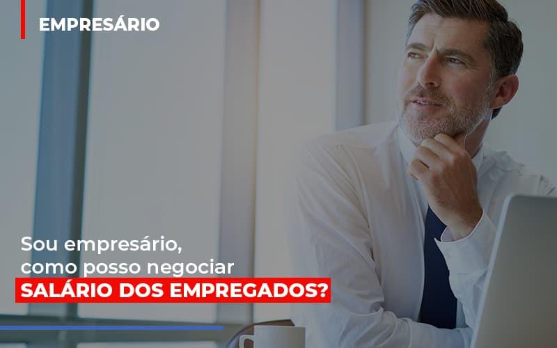 Sou Empresario Como Posso Negociar Salario Dos Empregados - Notícias e Artigos Contábeis em Vila Velha | Logran Contabilidade