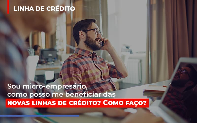 Sou Micro Empresario Com Posso Me Beneficiar Das Novas Linas De Credito - Notícias e Artigos Contábeis em Vila Velha   Logran Contabilidade